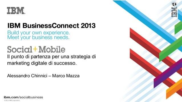 © 2013 IBM CorporationIl punto di partenza per una strategia dimarketing digitale di successo.Alessandro Chinnici – Marco ...