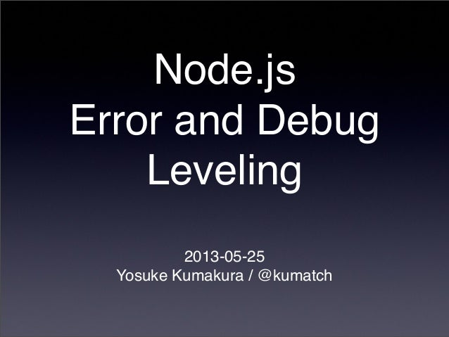 Node.jsError and DebugLeveling2013-05-25Yosuke Kumakura / @kumatch