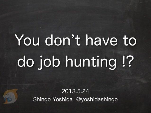 2013.5.24Shingo Yoshida @yoshidashingoYou don t have todo job hunting !?