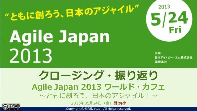 ともに創ろう、日本のアジャイル!Agile Japan 2013~クロージング~クロージング・振り返りAgile Japan 2013 ワールド・カフェ~ともに創ろう、日本のアジャイル!~2013年05月24日(金)関 満徳1Copyright...