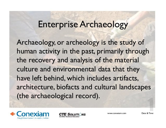 Enterprise ArchaeologyArchaeology, or archeology is the study ofhuman activity in the past, primarily throughthe recovery...
