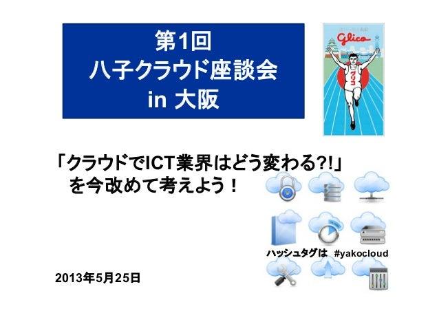 ハッシュタグは #yakocloud2013年5月25日「クラウドでICT業界はどう変わる?!」を今改めて考えよう!第1回八子クラウド座談会in 大阪