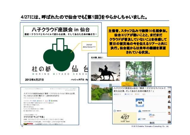 © 2013 Deloitte Tohmatsu Consulting Co., Ltd.4/27には、呼ばれたので仙台でも【第1回】をやらかしちゃいました。15主催者、スタッフ込みで総勢30名超参加。仙台エリアが熱いことと、まだまだクラウドが...