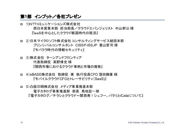 © 2013 Deloitte Tohmatsu Consulting Co., Ltd.19第1部 インプット/各社プレゼン 1)NTTコミュニケーションズ株式会社西日本営業本部 担当部長/クラウドエバンジェリスト 中山幹公 様『IaaSを...