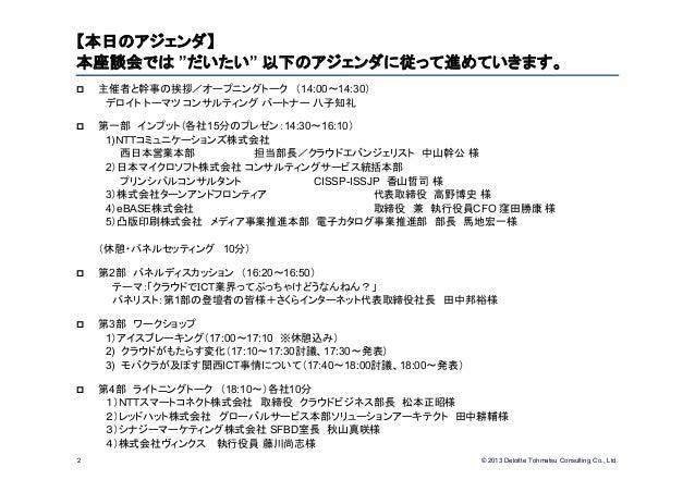 "© 2013 Deloitte Tohmatsu Consulting Co., Ltd.2【本日のアジェンダ】本座談会では ""だいたい"" 以下のアジェンダに従って進めていきます。 主催者と幹事の挨拶/オープニングトーク (14:00~14:..."