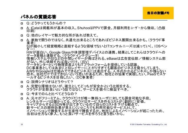 © 2013 Deloitte Tohmatsu Consulting Co., Ltd.パネルの質疑応答 Q:どうやってもうかんの? A:iCataは掲載料が基本の収入。ShuhooはPPVで課金。月額利用をユーザーから徴収。(凸版印刷...