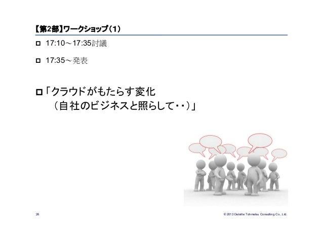 © 2013 Deloitte Tohmatsu Consulting Co., Ltd.26【第2部】ワークショップ(1) 17:10~17:35討議 17:35~発表 「クラウドがもたらす変化(自社のビジネスと照らして・・)」