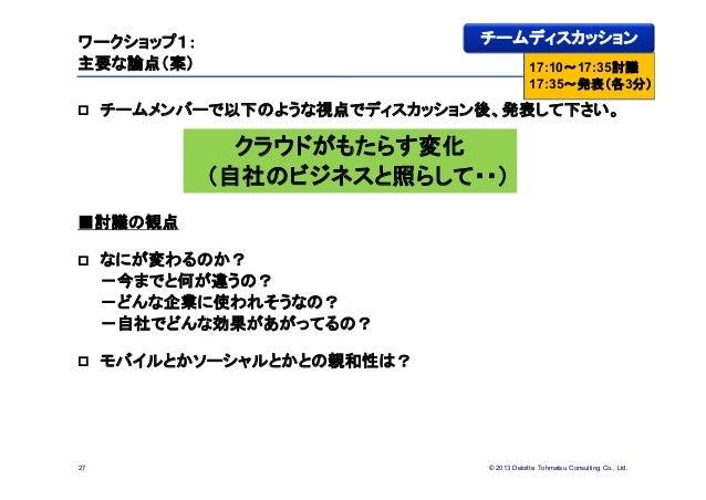 © 2013 Deloitte Tohmatsu Consulting Co., Ltd.ワークショップ1:主要な論点(案) チームメンバーで以下のような視点でディスカッション後、発表して下さい。■討議の観点 なにが変わるのか?-今までと何...