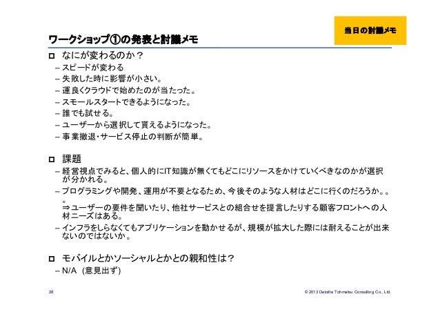 © 2013 Deloitte Tohmatsu Consulting Co., Ltd.ワークショップ①の発表と討議メモ なにが変わるのか?– スピードが変わる– 失敗した時に影響が小さい。– 運良くクラウドで始めたのが当たった。– スモー...