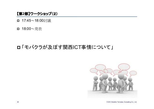 © 2013 Deloitte Tohmatsu Consulting Co., Ltd.29【第2部】ワークショップ(2) 17:45~18:00討議 18:00~発表 「モバクラが及ぼす関西ICT事情について」