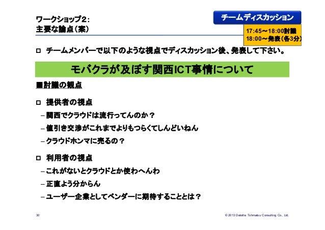 © 2013 Deloitte Tohmatsu Consulting Co., Ltd.ワークショップ2:主要な論点(案) チームメンバーで以下のような視点でディスカッション後、発表して下さい。■討議の観点 提供者の視点– 関西でクラウド...