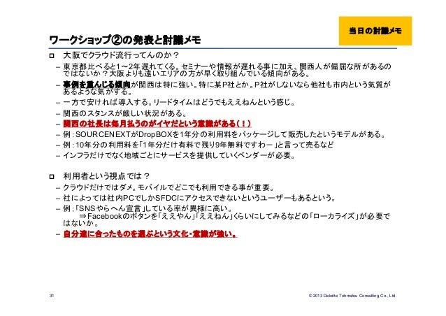 © 2013 Deloitte Tohmatsu Consulting Co., Ltd.ワークショップ②の発表と討議メモ 大阪でクラウド流行ってんのか?– 東京都比べると1~2年遅れてくる。セミナーや情報が遅れる事に加え、関西人が偏屈な所が...