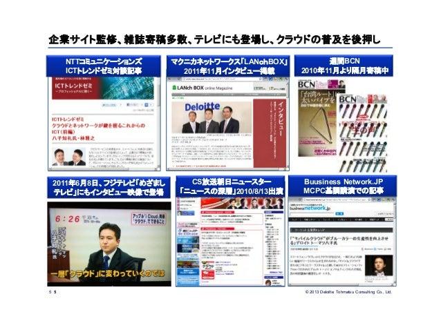 © 2013 Deloitte Tohmatsu Consulting Co., Ltd.企業サイト監修、雑誌寄稿多数、テレビにも登場し、クラウドの普及を後押し5CS放送朝日ニュースター「ニュースの深層」2010/8/13出演週間BCN2010...