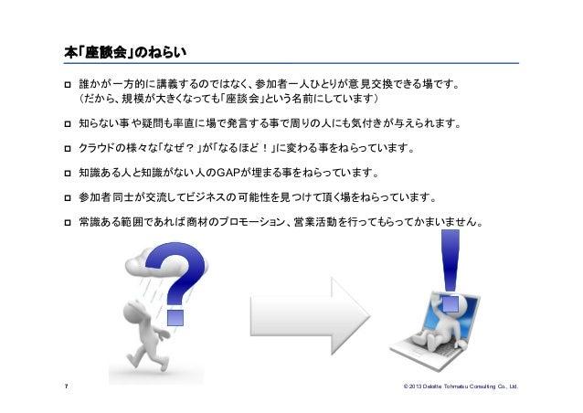 © 2013 Deloitte Tohmatsu Consulting Co., Ltd. 誰かが一方的に講義するのではなく、参加者一人ひとりが意見交換できる場です。(だから、規模が大きくなっても「座談会」という名前にしています) 知らない...