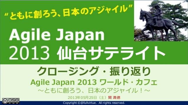ともに創ろう、日本のアジャイル!Agile Japan 2013~クロージング~クロージング・振り返りAgile Japan 2013 ワールド・カフェ~ともに創ろう、日本のアジャイル!~2013年05月25日(土)関 満徳1Copyright...