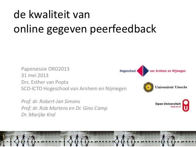 de kwaliteit vanonline gegeven peerfeedbackPapersessie ORD201331 mei 2013Drs. Esther van PoptaSCO-ICTO Hogeschool van Arnh...