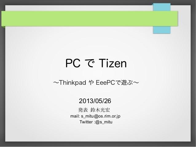 PC で Tizen〜Thinkpad や EeePCで遊ぶ〜2013/05/26発表 鈴木光宏mail: s_mitu@os.rim.or.jpTwitter :@s_mitu