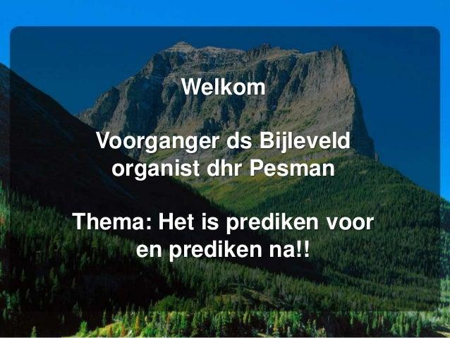 WelkomVoorganger ds Bijleveldorganist dhr PesmanThema: Het is prediken vooren prediken na!!