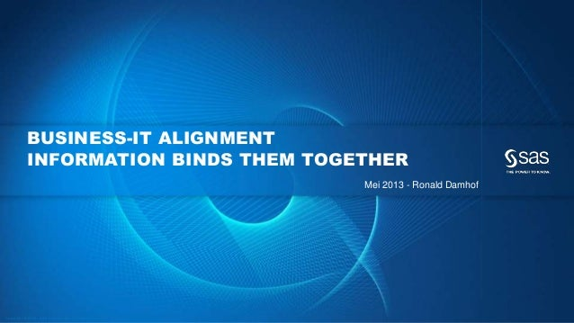 Copyr ight © 2012, SAS Institute Inc. All rights reser ved. BUSINESS-IT ALIGNMENT INFORMATION BINDS THEM TOGETHER Mei 2013...