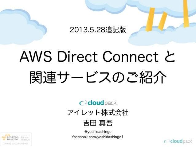 アイレット株式会社吉田 真吾@yoshidashingofacebook.com/yoshidashingo1AWS Direct Connect と関連サービスのご紹介2013.5.28追記版