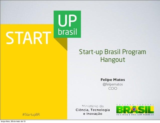 #StartupBRFelipe Matos@felipematosCOOStart-up Brasil ProgramHangoutterça-feira, 28 de maio de 13
