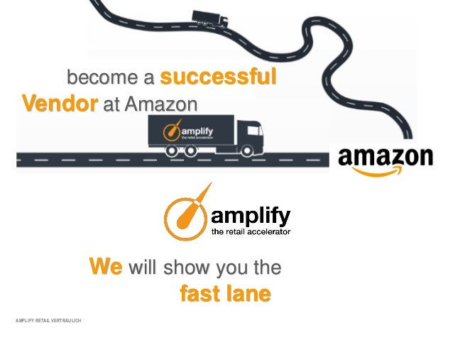 AMPLIFY RETAIL VERTRAULICHbecome a successfulVendor at AmazonWe will show you thefast lane