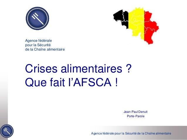Agence fédérale pour la Sécurité de la Chaîne alimentaire Crises alimentaires ? Que fait l'AFSCA ! Jean-Paul Denuit Porte-...
