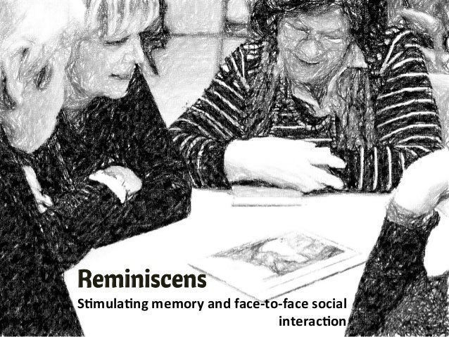 "ReminiscensS""mula""ng	  memory	  and	  face-­‐to-­‐face	  social	  interac""on"