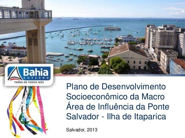 Plano de DesenvolvimentoSocioeconômico da MacroÁrea de Influência da PonteSalvador - Ilha de ItaparicaSalvador, 2013