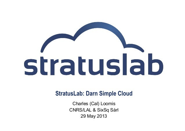 StratusLab: Darn Simple CloudCharles (Cal) LoomisCNRS/LAL & SixSq Sàrl29 May 2013