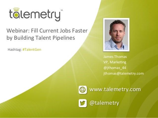 @talemetry www.talemetry.com Webinar: Fill Current Jobs Faster  by Building Talent Pipelines James...