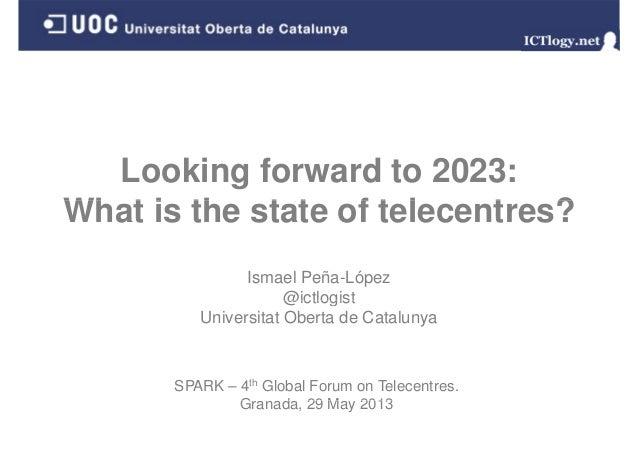 Looking forward to 2023:Wh t i th t t f t l t ?What is the state of telecentres?Ismael Peña-López@ictlogist@ictlogistUnive...