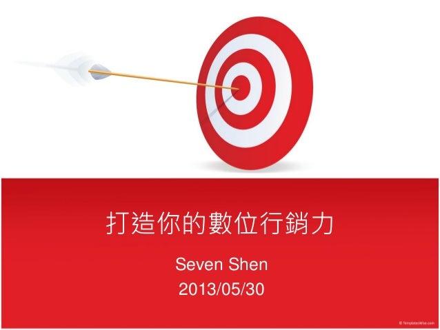 打造你的數位行銷力 Seven Shen 2013/05/30