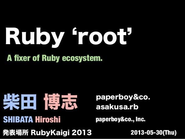 柴田 博志 SHIBATA Hiroshi paperboy&co. asakusa.rb paperboy&co., Inc. A fixer of Ruby ecosystem. 発表場所 RubyKaigi 2013 2013-05-30(...