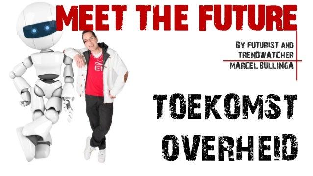 TOEKOMSTOVERHEIDBy FUTURIST andTRENDWATCHERMARCEL BULLINGAMEET THE FUTURE