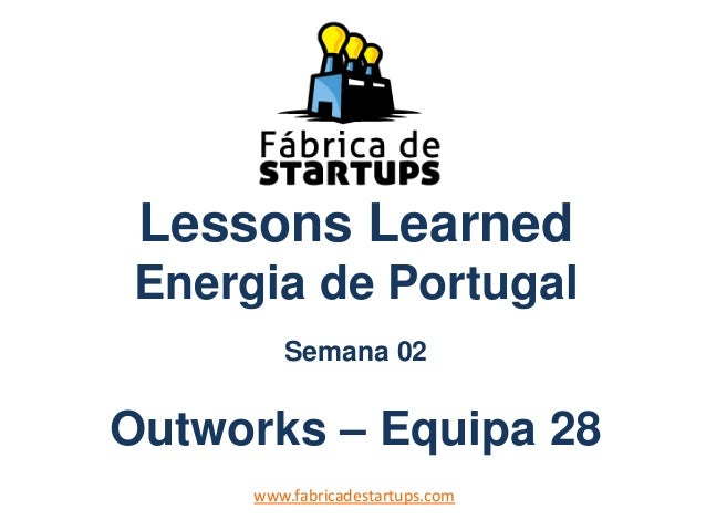 Lessons LearnedEnergia de PortugalSemana 02Outworks – Equipa 28www.fabricadestartups.com