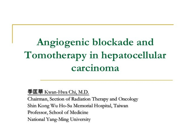 Angiogenic blockade and Tomotherapy in hepatocellular carcinoma 季匡華 Kwan-Hwa Chi, M.D. Chairman, Section of Radiation Ther...