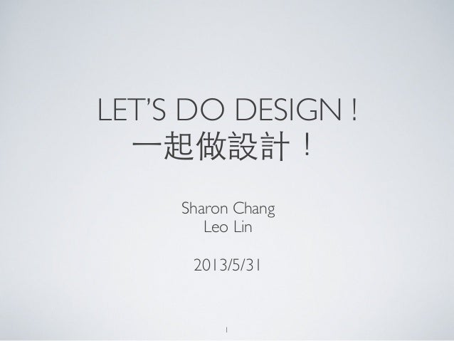 LET'S DO DESIGN !⼀一起做設計!Sharon ChangLeo Lin2013/5/311