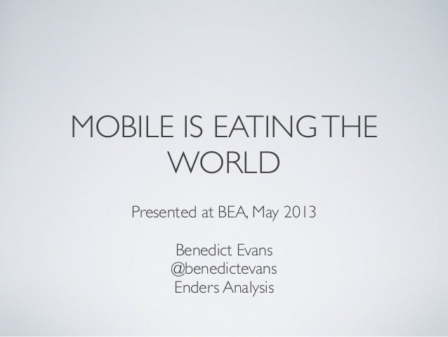 MOBILE IS EATINGTHEWORLDPresented at BEA, May 2013Benedict Evans@benedictevansEnders Analysis