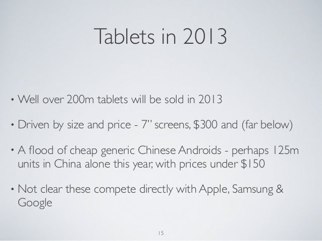 """• Well over 200m tablets will be sold in 2013• Driven by size and price - 7"""" screens, $300 and (far below)• A flood of chea..."""