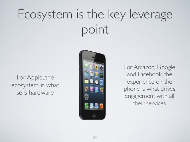 24For Apple, theecosystem is whatsells hardwareFor Amazon, Googleand Facebook, theexperience on thephone is what driveseng...