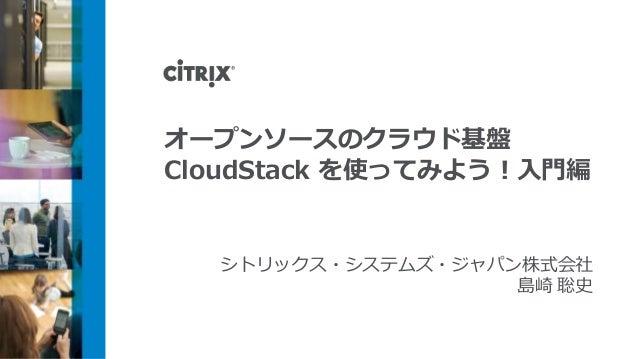 オープンソースのクラウド基盤CloudStack を使ってみよう!入門編シトリックス・システムズ・ジャパン株式会社島崎 聡史