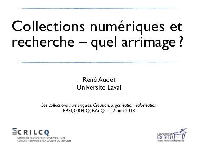 Collections numériques etrecherche – quel arrimage ?René AudetUniversité LavalLes collections numériques. Création, organi...