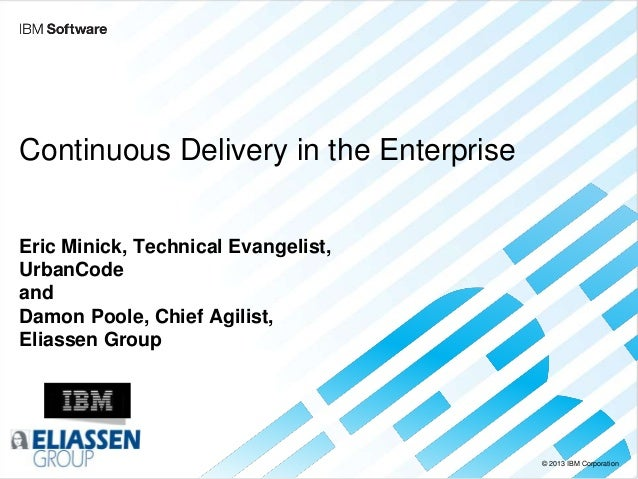 © 2013 IBM Corporation Continuous Delivery in the Enterprise Eric Minick, Technical Evangelist, UrbanCode and Damon Poole,...