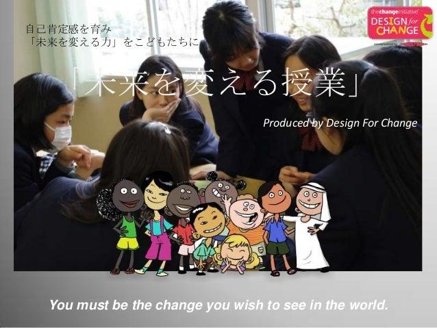 自己肯定感を育み 「未来を変える力」をこどもたちに You must be the change you wish to see in the world. Produced by Design For Change 「未来を変える授業」