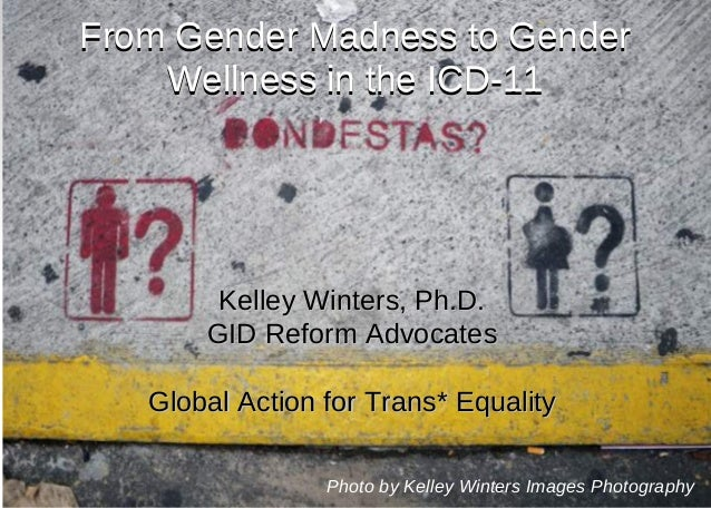 From Gender Madness to GenderFrom Gender Madness to Gender Wellness in the ICD-11Wellness in the ICD-11 Kelley Winters, Ph...