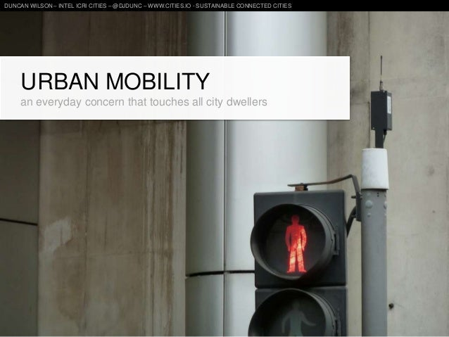 URBAN MOBILITYan everyday concern that touches all city dwellersDUNCAN WILSON – INTEL ICRI CITIES – @DJDUNC – WWW.CITIES.I...