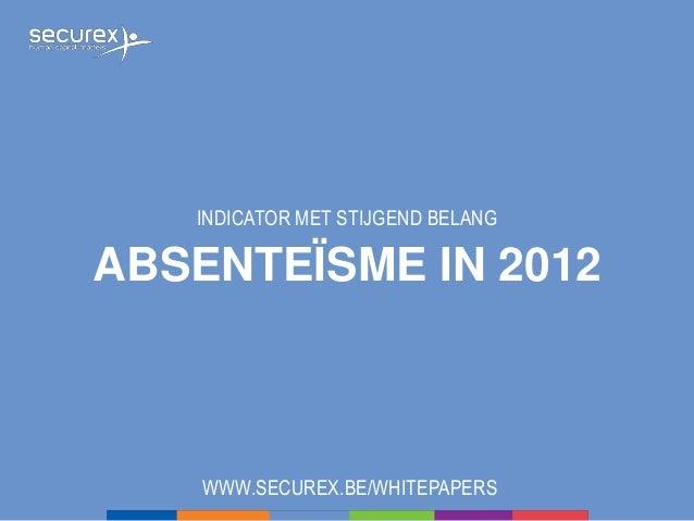 ABSENTEÏSME IN 2012 INDICATOR MET STIJGEND BELANG WWW.SECUREX.BE/WHITEPAPERS