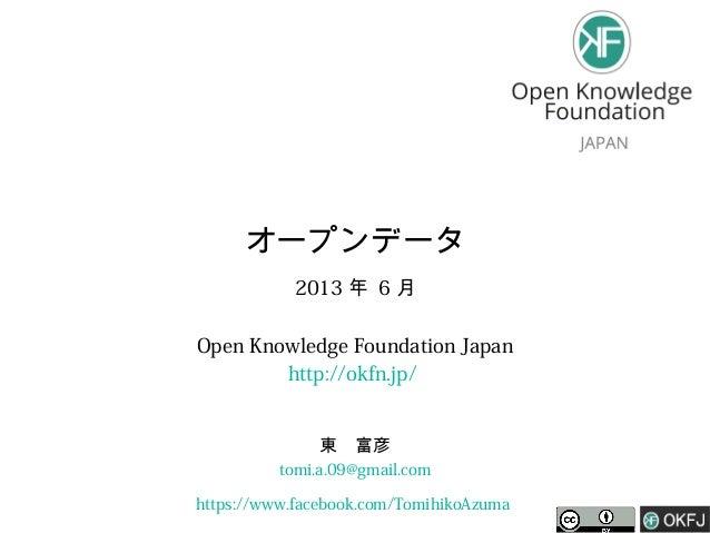 オープンデータ 2013 年 6 月 Open Knowledge Foundation Japan http://okfn.jp/ 東 富彦 tomi.a.09@gmail.com https://www.facebook.com/Tomih...