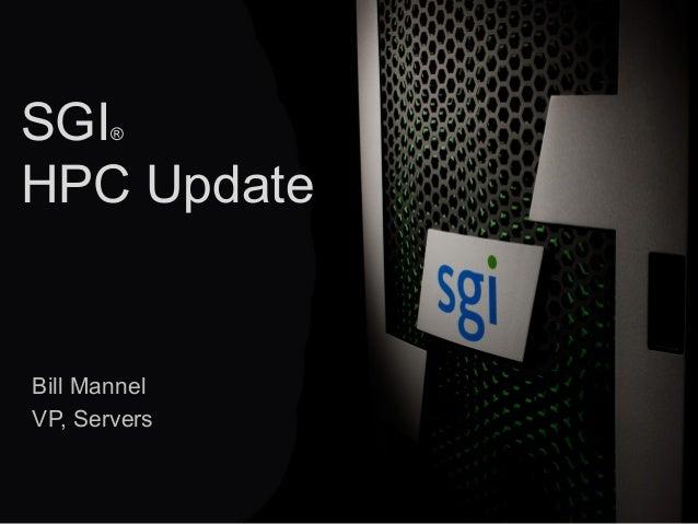© 2013 SGI® 1 SGI® HPC Update Bill Mannel VP, Servers